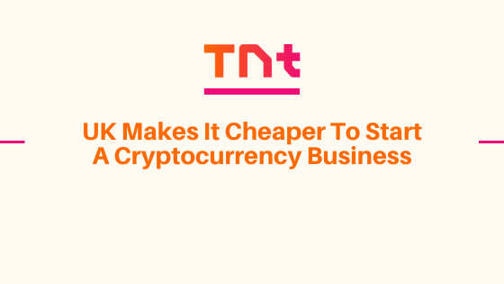 UK Makes It Cheaper To Start A Cryptocurrency Business
